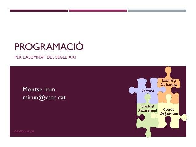 PROGRAMACIÓ PER L'ALUMNAT DEL SEGLE XXI OPOSICIONS 2018 Montse Irun mirun@xtec.cat