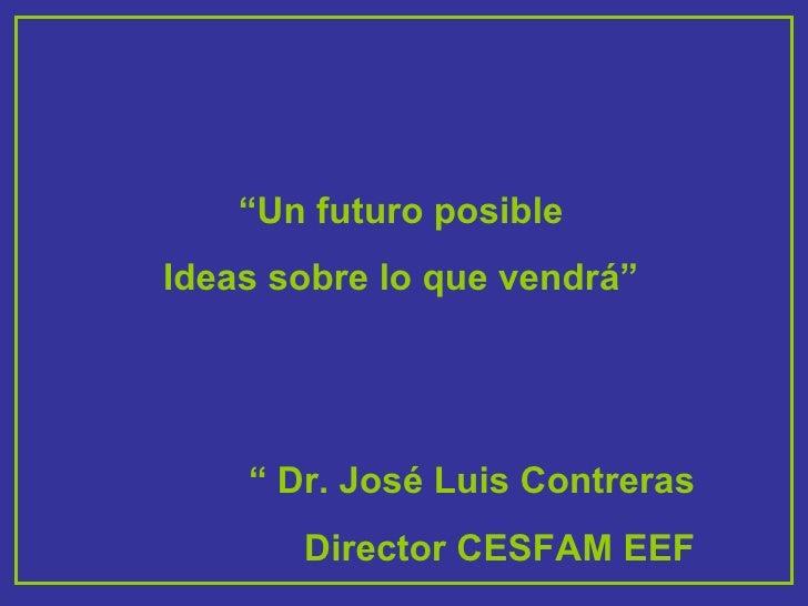 """"""" Un futuro posible Ideas sobre lo que vendrá"""" """"  Dr. José Luis Contreras Director CESFAM EEF"""