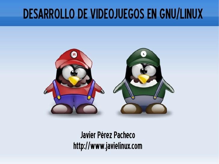 <ul><ul><li>DESARROLLO DE VIDEOJUEGOS EN GNU/LINUX </li></ul></ul>Javier Pérez Pacheco http://www.javielinux.com