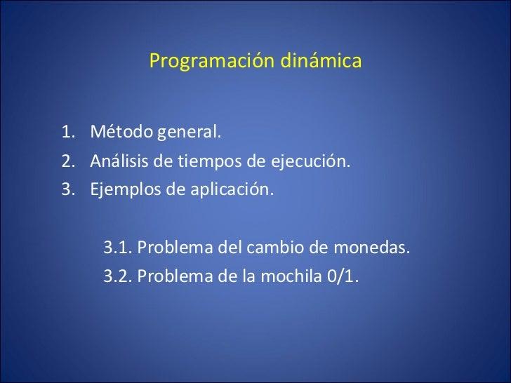 Programación dinámica <ul><li>Método general. </li></ul><ul><li>Análisis de tiempos de ejecución. </li></ul><ul><li>Ejempl...