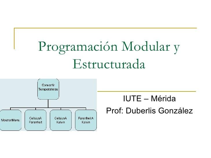 Programación Modular y Estructurada IUTE – Mérida Prof: Duberlis González
