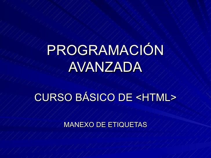 PROGRAMACIÓN AVANZADA CURSO BÁSICO DE <HTML> MANEXO DE ETIQUETAS
