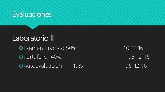 Evaluaciones Laboratorio II Examen Practico 50% 10-11-16 Portafolio 40% 06-12-16 Autoevaluación 10% 06-12-16