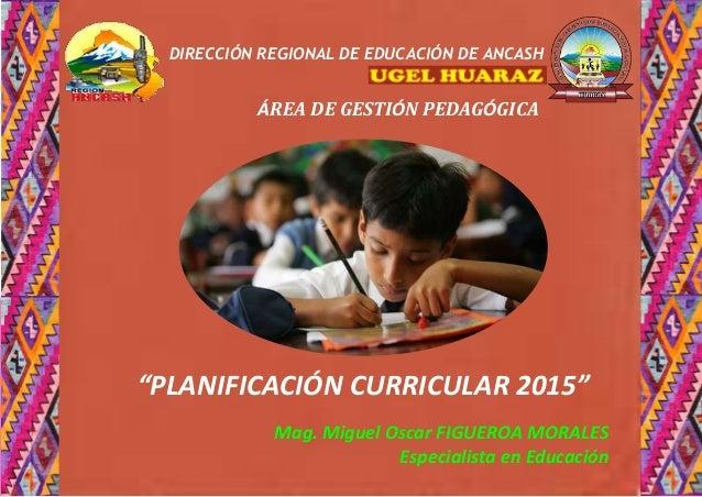 """ÁREA DE GESTIÓN PEDAGÓGICA DIRECCIÓN REGIONAL DE EDUCACIÓN DE ANCASH """"PLANIFICACIÓN CURRICULAR 2015"""" Mag. Miguel Oscar FIG..."""