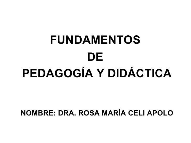 FUNDAMENTOS        DEPEDAGOGÍA Y DIDÁCTICANOMBRE: DRA. ROSA MARÍA CELI APOLO