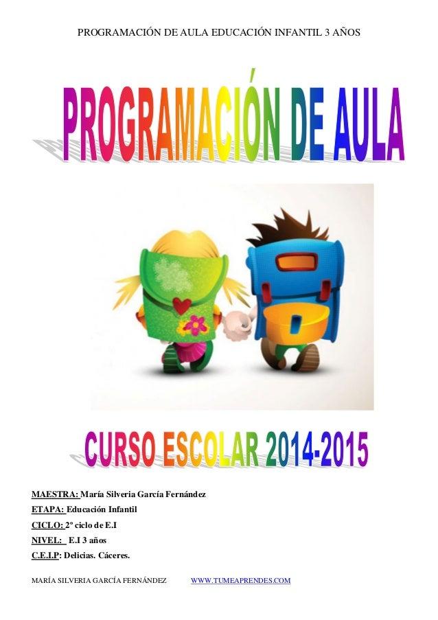 PROGRAMACIÓN DE AULA EDUCACIÓN INFANTIL 3 AÑOS  MARÍA SILVERIA GARCÍA FERNÁNDEZ WWW.TUMEAPRENDES.COM  MAESTRA: María Silve...