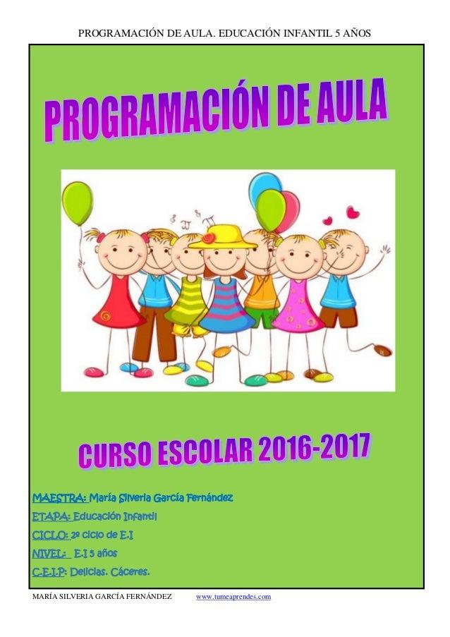 PROGRAMACIÓN DE AULA. EDUCACIÓN INFANTIL 5 AÑOS MARÍA SILVERIA GARCÍA FERNÁNDEZ www.tumeaprendes.com MAESTRA: María Silver...