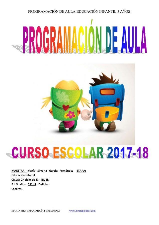PROGRAMACIÓN DE AULA EDUCACIÓN INFANTIL 3 AÑOS MARÍA SILVERIA GARCÍA FERNÁNDEZ www.tumeaprendes.com MAESTRA: María Silveri...