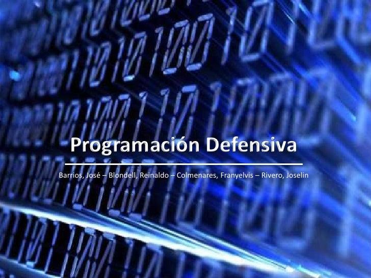 Programación Defensiva<br />Barrios, José – Blondell, Reinaldo – Colmenares, Franyelvis – Rivero, Joselin<br />
