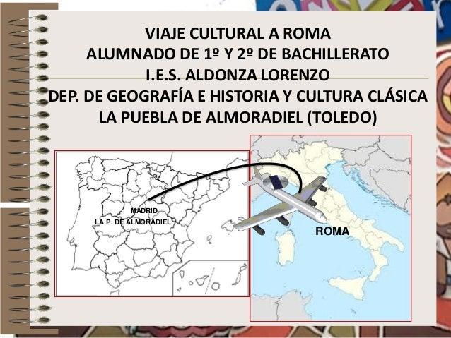 VIAJE CULTURAL A ROMA ALUMNADO DE 1º Y 2º DE BACHILLERATO I.E.S. ALDONZA LORENZO DEP. DE GEOGRAFÍA E HISTORIA Y CULTURA CL...