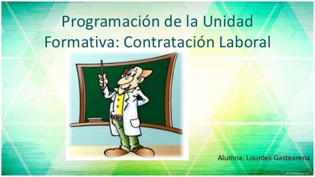 Programación de la Unidad Formativa: Contratación Laboral Alumna: Lourdes Gastearena