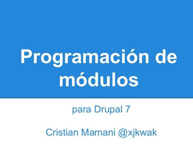 Programación de módulos para Drupal 7 Cristian Mamani @xjkwak