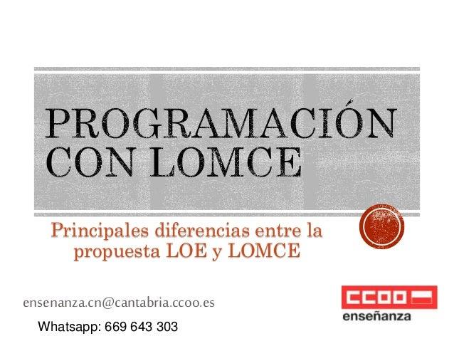 Principales diferencias entre la  propuesta LOE y LOMCE  ensenanza.cn@cantabria.ccoo.es  Whatsapp: 669 643 303