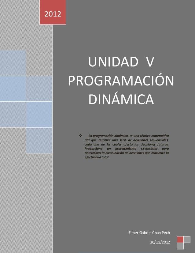 2012         UNIDAD V       PROGRAMACIÓN         DINÁMICA              La programación dinámica es una técnica matemática...