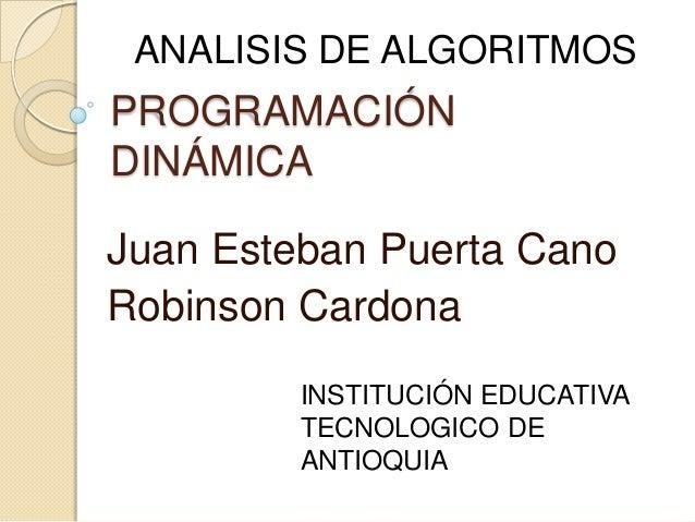 ANALISIS DE ALGORITMOS  PROGRAMACIÓN DINÁMICA  Juan Esteban Puerta Cano Robinson Cardona INSTITUCIÓN EDUCATIVA TECNOLOGICO...