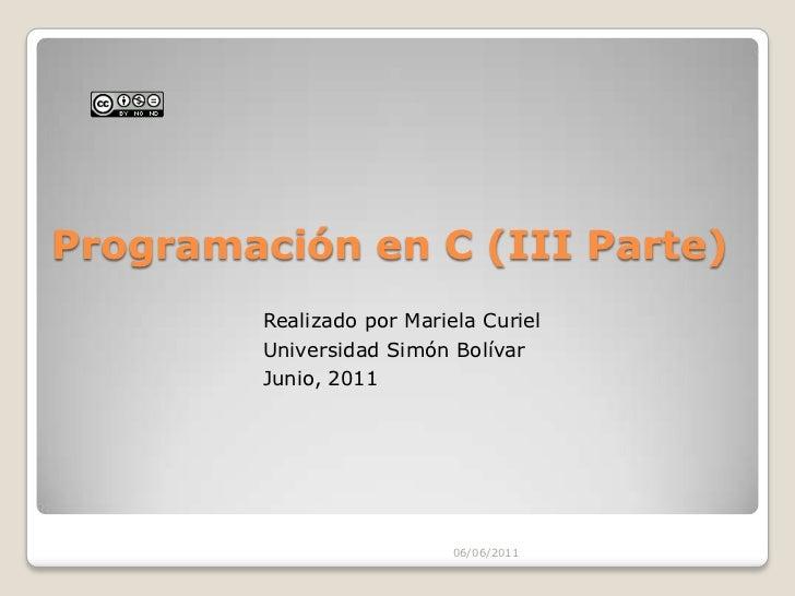 Programación en C (III Parte) <br />05/06/2011<br />Realizado por Mariela Curiel<br />Universidad Simón Bolívar<br />Junio...