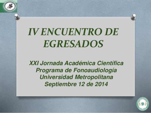 IV ENCUENTRO DE  EGRESADOS  XXI Jornada Académica Científica  Programa de Fonoaudiología  Universidad Metropolitana  Septi...