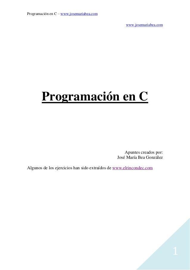 Programación en C – www.josemariabea.com 1 www.josemariabea.com Programación en C Apuntes creados por: José María Bea Gonz...