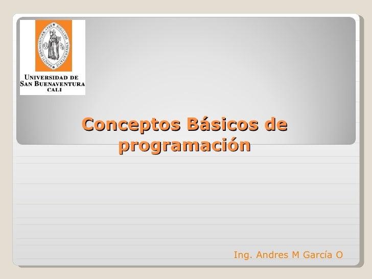 Conceptos Básicos de programación Ing. Andres M García O