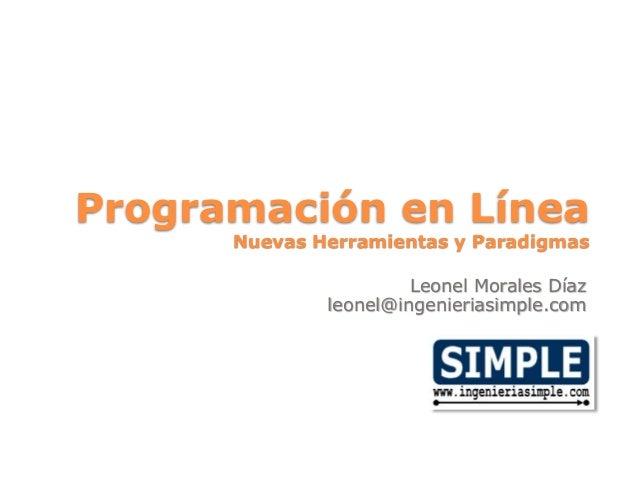 Programación en Línea Nuevas Herramientas y Paradigmas Leonel Morales Díaz leonel@ingenieriasimple.com
