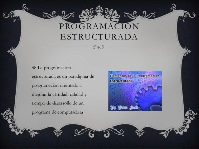  La programación estructurada es un paradigma de programación orientado a mejorar la claridad, calidad y tiempo de desarr...