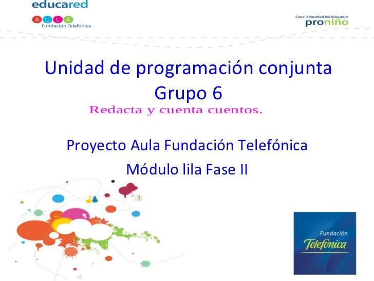 Unidad de programación conjunta Grupo 6 Proyecto Aula Fundación Telefónica Módulo lila Fase II