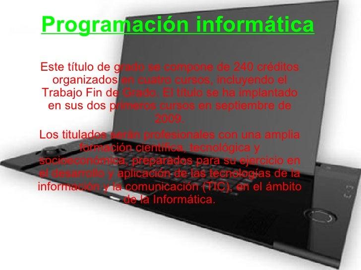 Programación informática Este título de grado se compone de 240 créditos organizados en cuatro cursos, incluyendo el Traba...