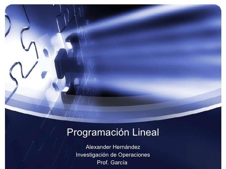 Programación Lineal Alexander Hernández Investigación de Operaciones Prof. García