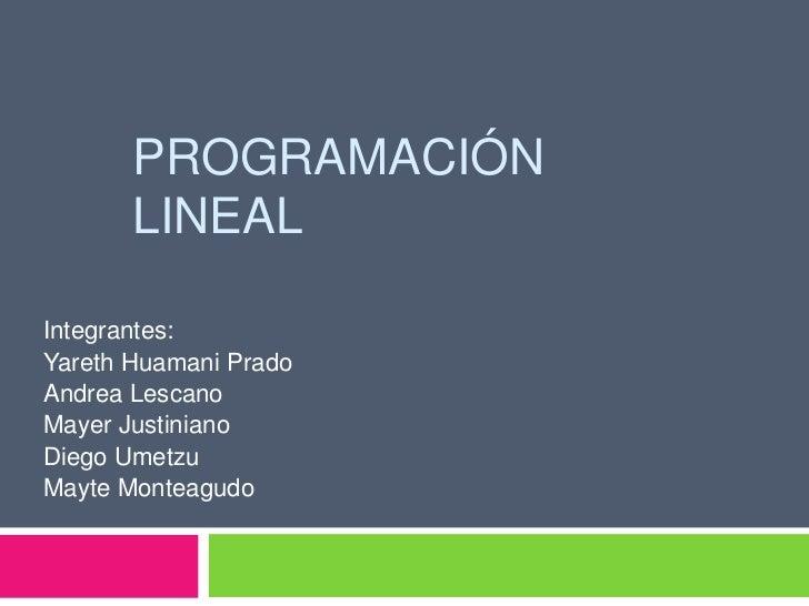 Programación lineal<br />Integrantes: <br />YarethHuamani Prado<br />Andrea Lescano<br />Mayer Justiniano<br />Diego Umetz...
