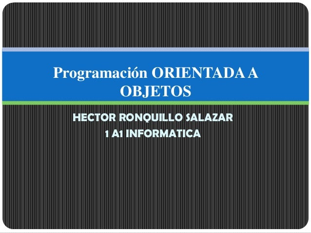 HECTOR RONQUILLO SALAZAR 1 A1 INFORMATICA Programación ORIENTADAA OBJETOS