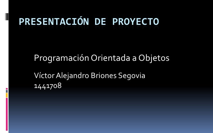 Presentación de proyecto<br />Programación Orientada a Objetos<br />Víctor Alejandro Briones Segovia<br />1441708<br />