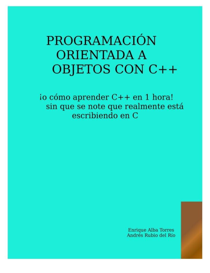 PROGRAMACIÓN ORIENTADA A     OBJETOS CON C++  ¡o cómo aprender C++ en 1 hora!       sin que se note que realmente está esc...