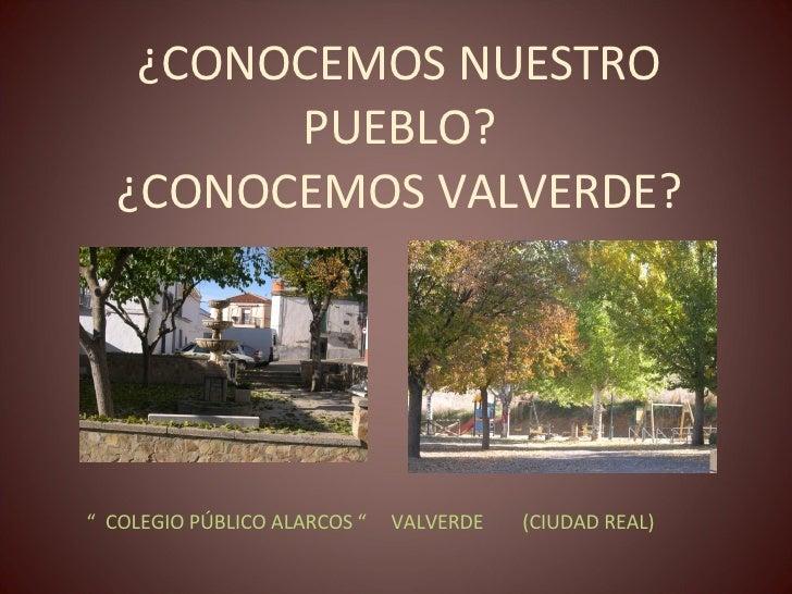 """¿CONOCEMOS NUESTRO PUEBLO? ¿CONOCEMOS VALVERDE? <ul><li>""""  COLEGIO PÚBLICO ALARCOS """"  VALVERDE  (CIUDAD REAL) </li></ul>"""