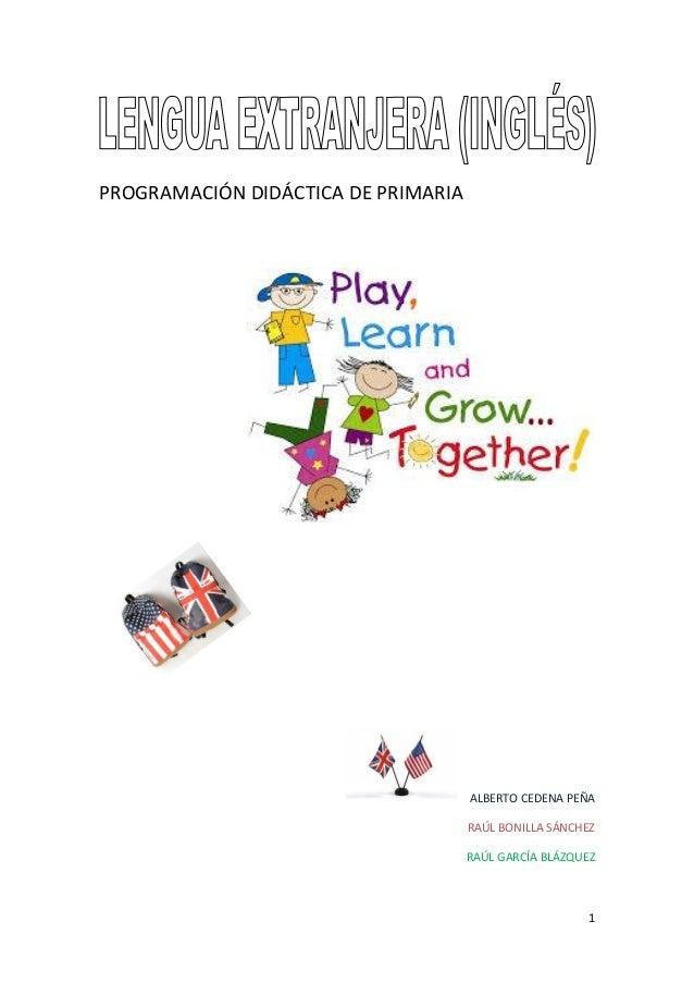 PROGRAMACIÓN DIDÁCTICA DE PRIMARIA  ALBERTO CEDENA PEÑA RAÚL BONILLA SÁNCHEZ RAÚL GARCÍA BLÁZQUEZ  1