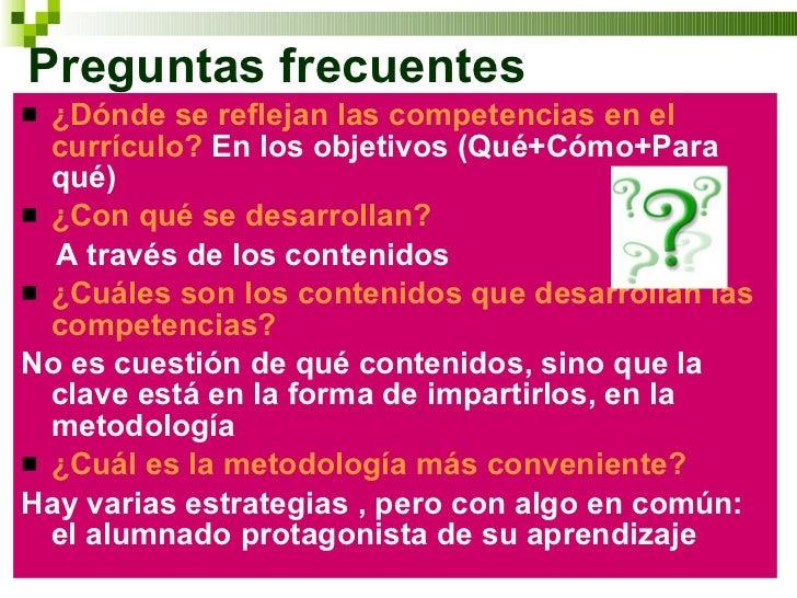 Preguntas frecuentes <ul><li>¿Dónde se reflejan las competencias en el currículo?   En los objetivos (Qué+Cómo+Para qué) <...