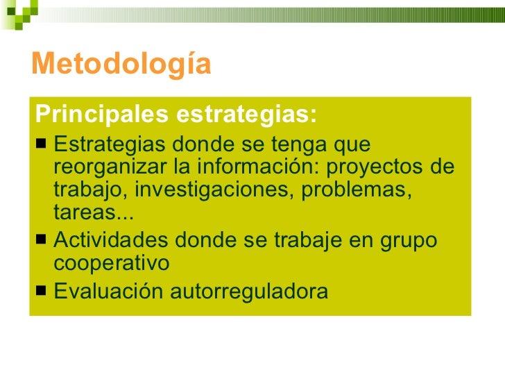 Metodología <ul><li>Principales estrategias: </li></ul><ul><li>Estrategias donde se tenga que reorganizar la información: ...