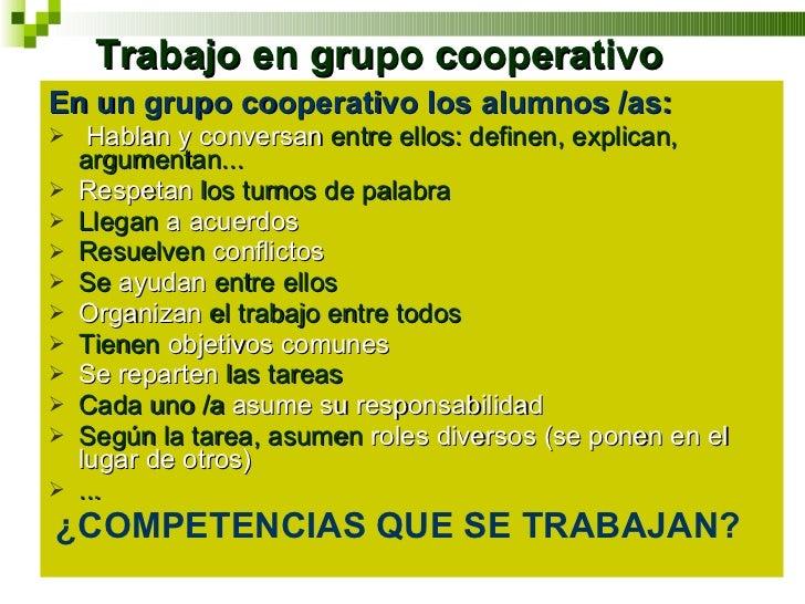 Trabajo en grupo cooperativo <ul><li>En un grupo cooperativo los alumnos /as: </li></ul><ul><li>Hablan y conversan  entre ...