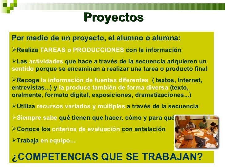 Proyectos <ul><li>Por medio de un proyecto, el alumno o alumna: </li></ul><ul><li>Realiza  TAREAS o PRODUCCIONES  con la i...