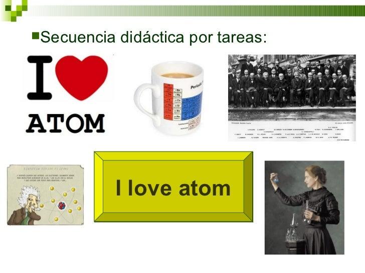I love atom <ul><li>Secuencia didáctica por tareas:  </li></ul>