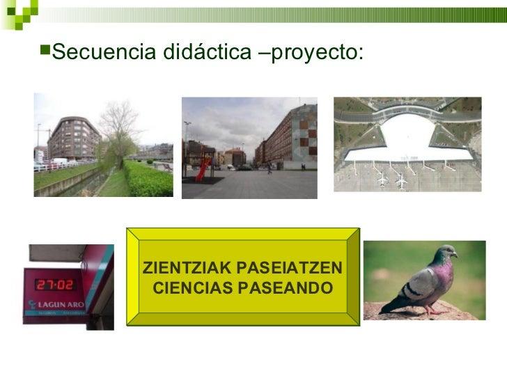 ZIENTZIAK PASEIATZEN CIENCIAS PASEANDO <ul><li>Secuencia didáctica –proyecto: </li></ul>
