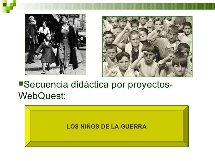 LOS NIÑOS DE LA GUERRA <ul><li>Secuencia didáctica por proyectos-WebQuest:  </li></ul>
