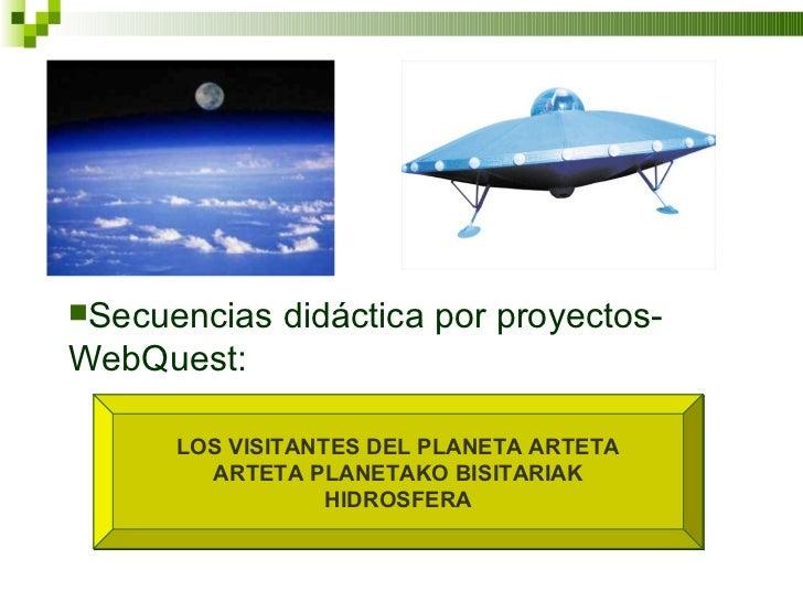 LOS VISITANTES DEL PLANETA ARTETA ARTETA PLANETAKO BISITARIAK HIDROSFERA <ul><li>Secuencias didáctica por proyectos-WebQue...