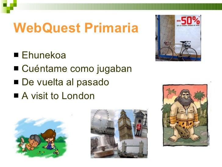 WebQuest Primaria <ul><li>Ehunekoa </li></ul><ul><li>Cuéntame como jugaban </li></ul><ul><li>De vuelta al pasado </li></ul...