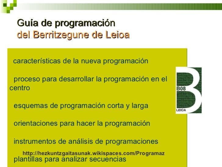 Guía de programación  del Berritzegune de Leioa <ul><li>·  características de la nueva programación </li></ul><ul><l...