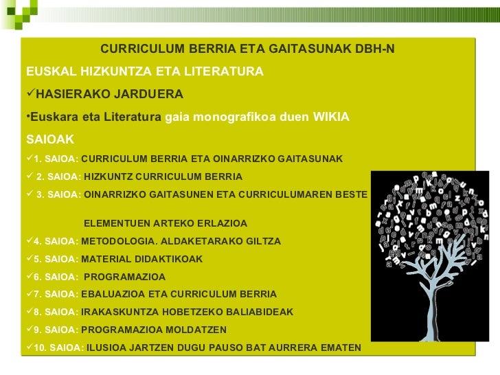 <ul><li>CURRICULUM BERRIA ETA GAITASUNAK DBH-N </li></ul><ul><li>EUSKAL HIZKUNTZA ETA LITERATURA </li></ul><ul><li>HASIERA...