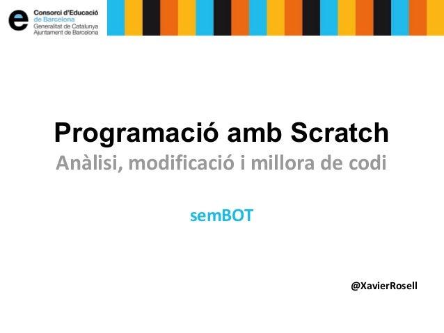 Programació amb Scratch  Anàlisi, modificació i millora de codi  semBOT  @XavierRosell