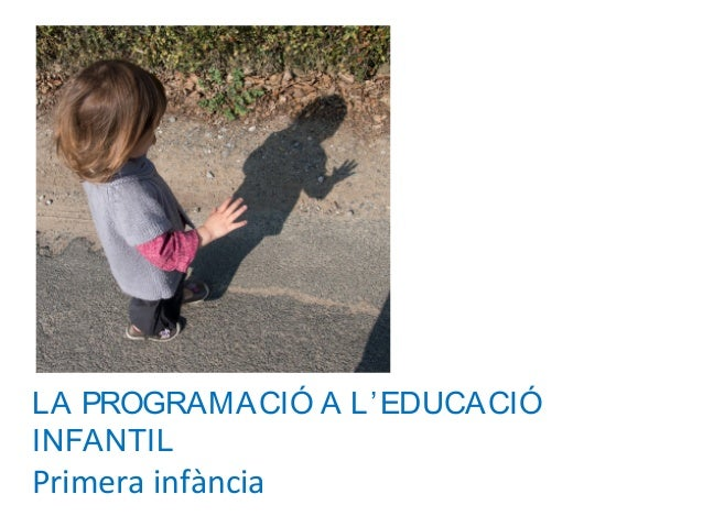 LA PROGRAMACIÓ A L'EDUCACIÓ INFANTIL Primera infància