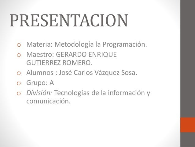 PRESENTACION  o Materia: Metodología la Programación.  o Maestro: GERARDO ENRIQUE  GUTIERREZ ROMERO.  o Alumnos : José Car...