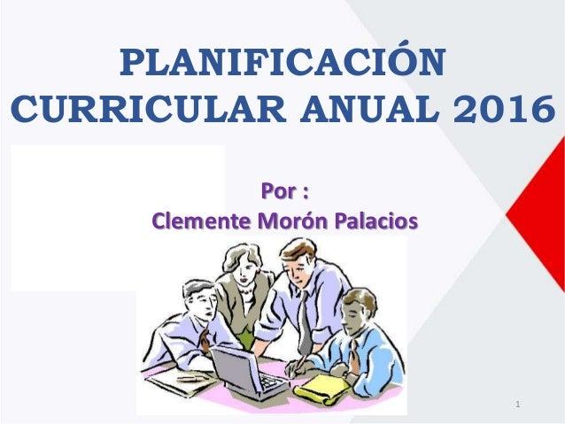 PLANIFICACIÓN CURRICULAR ANUAL 2016 Por : Clemente Morón Palacios 1