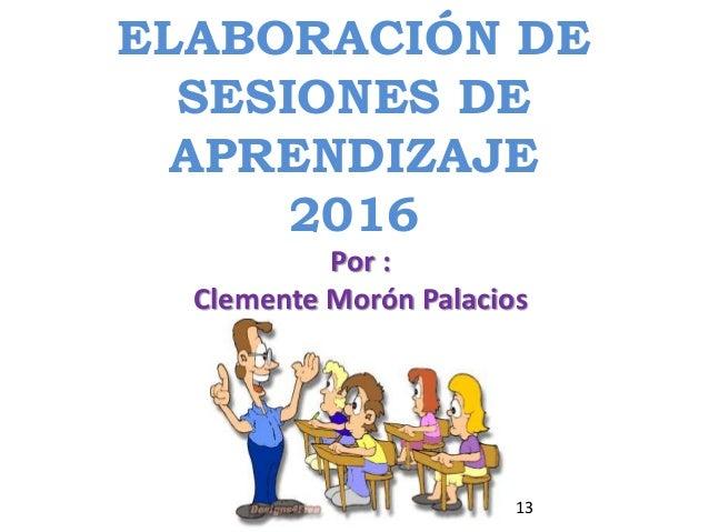 ELABORACIÓN DE SESIONES DE APRENDIZAJE 2016 Por : Clemente Morón Palacios 13